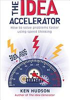 The idea accelerator : how to solve problems faster