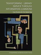 Transforming library service through information commons : case studies for the digital age