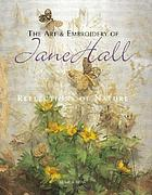 The art & embroidery of Jane Hall : reflections of nature.
