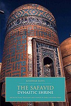 The Safavid dynastic shrine : architecture, religion and power in early modern Iran