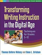 Transforming writing instruction in the digital age : techniques for grades 5-12