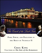 The court of the last tsar : pomp, power, and pageantry in the reign of Nicholas II