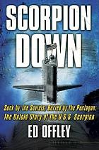 Scorpion down : sunk by the Soviets, buried by the Pentagon : the untold story of the USS Scorpion