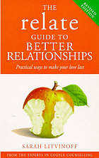 The RELATE guide to better relationships : practical ways to make your love last from the experts in marriage counselling