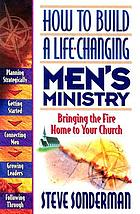 How to build a life-changing men's ministry : bringing the fire home to your church