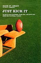 Just kick it : tales of an underdog, over-age, out-of-place, semi-pro football player