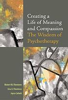 Creating a life of meaning and compassion : the wisdom of psychotherapy