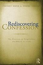 Rediscovering confession : the practice of forgiveness and where it leads