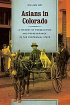Asians in Colorado : a history of persecution and perseverance in the Centennial State