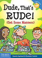 Dude, that's rude! : (get some manners)