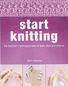 Start knitting : the beginner's techniques book of basic skills and stitches