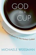 God in a cup : the obsessive quest for the perfect coffee