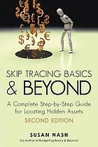 Skip tracing basics and beyond : a complete, step -by-step guide for locating hidden assets,...