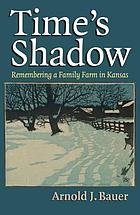 Time's shadow : remembering a family farm in Kansas