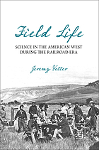Field life : science in the American West during the railroad era