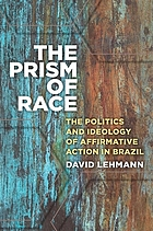 The prism of race : the politics and ideology of affirmative action in Brazil