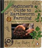 Beginner's guide to earthworm farming : simple ideas for a sustainable world