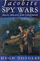 Jacobite spy wars : moles, rogues and treachery
