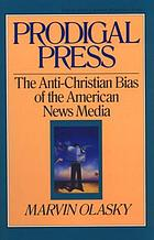 Prodigal press : the anti-Christian bias of the American news media
