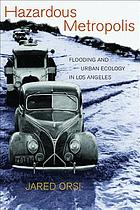 Hazardous metropolis : flooding and urban ecology in Los Angeles