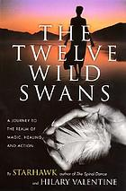 The twelve wild swans : a journey to the realm of magic, healing, and action : rituals, exercises, and magical training in the reclaiming tradition