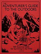 The adventurer's guide to the outdoors : 100 essential skills for surviving in the wild
