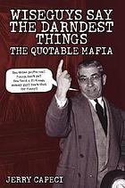 Wiseguys say the darndest things : the quotable Mafia