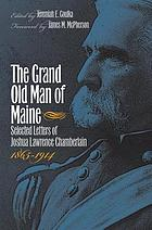 The Grand Old Man of Maine : Selected Letters of Joshua Lawrence Chamberlain, 1865-1914.