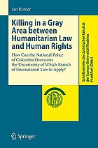 Killing in a gray area between humanitarian law and human rights : how can the National Police of Colombia overcome the uncertainty of which branch of international law to apply?