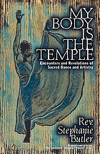 My body is the temple : encounters and revelations of sacred dance and artistry