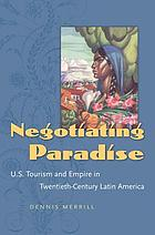 Negotiating paradise : U.S. tourism and empire in twentieth-century Latin America