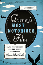 Disney's most notorious film : race, convergence, and the hidden histories of Song of the South
