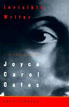 Invisible writer : a biography of Joyce Carol Oates