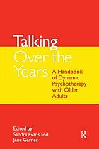 Talking over the years : a handbook of dynamic psychotherapy with older adults