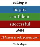 Raising a happy confident successful child : 52 lessons to help parents grow