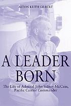 A leader born : the life of Admiral John Sidney McCain, Pacific carrier commander