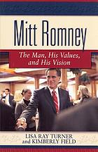 Mitt Romney : the man, his values, and his vision
