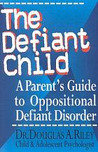 The defiant child : a parent's guide to oppositional defiant disorder