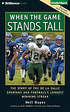 When the game stands tall : the story of the De La Salle Spartans and football's longest winning streak
