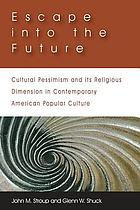 Escape into the future : cultural pessimism and its religious dimension in contemporary American popular culture