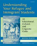 Understanding your refugee and immigrant students : an educational, cultural, and linguistic guide