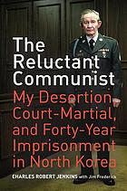 The reluctant communist : my desertion, court-martial, and forty-year imprisonment in North Korea