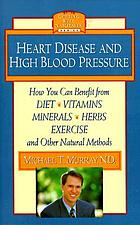 Heart disease and high blood pressure : how you can benefit from diet, vitamins, minerals, herbs, exercise, and other natural methods