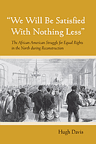 We will be satisfied with nothing less : the African American struggle for equal rights in the North during Reconstruction