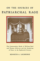 On the Sources of Patriarchal Rage : The Commonplace Books of William Byrd II and Thomas Jefferson and the Gendering of Power in the Eighteenth Century.