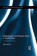 Globalization and Popular Music in South Korea : Sounding Out K-Pop.