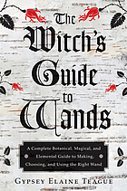The witch's guide to wands : a complete botanical, magical, and elemental guide to making, choosing, and using the right wand