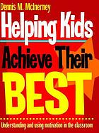 Helping kids achieve their best : understanding and using motivation in the classroom