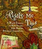 Riddle me this : a world treasury of word puzzles, folk wisdom, and literary conundrums
