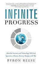 Infinite progress : how the internet and technology will end ignorance, disease, poverty, hunger, and war